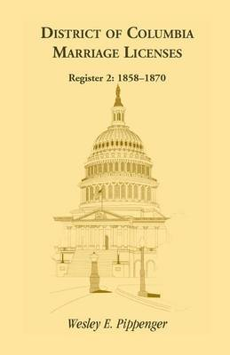 District of Columbia Marriage Licenses. Register 2: 1858-1870 (Paperback)