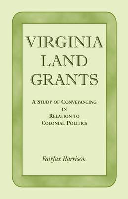 Virginia Land Grants: A Study of Conveyancing in Relation to Colonial Politics (Paperback)