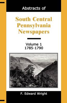 Abstracts of South Central Pennsylvania Newspapers, Volume 1, 1785-1790 (Paperback)