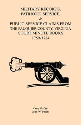 Military Records, Patriotic Service, & Public Service Claims from the Fauquier County, Virginia Court Minute Books 1759-1784 (Paperback)