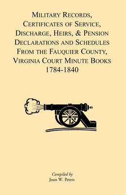 Military Records, Certificates of Service, Discharge, Heirs, & Pensions Declarations and Schedules from the Fauquier County, Virginia Court Minute Books 1784-1840 (Paperback)