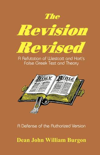 The Revision Revised: A Refutation of Westcott and Hort's False Greek Text and Theory (Paperback)