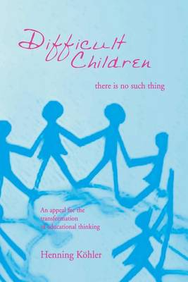 Difficult Children: There Is No Such Thing: An Appeal for the Transformation of Educational Thinking (Paperback)