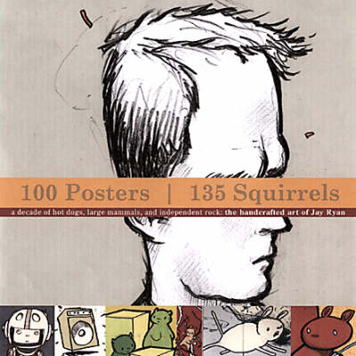 100 Posters, 134 Squirrels: A Decade of Hot Dogs, Large Mammals, and Independent Rock: the Handcrafted Art of Jay Ryan (Paperback)