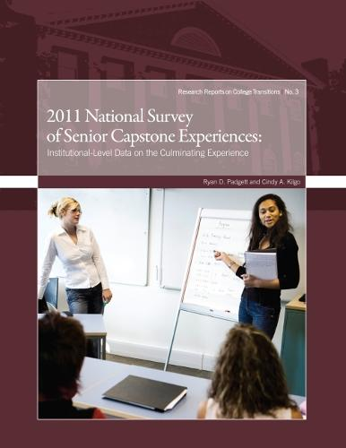 2011 National Survey of Senior Capstone Experiences: Institutional-Level Data on the Culminating Experience - Research Reports on College Transitions (Paperback)