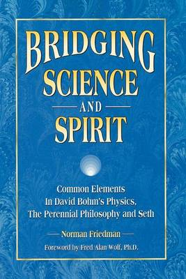 Bridging Science and Spirit: Common Elements in David Bohm's Physics, the Perennial Philosophy and Seth (Paperback)