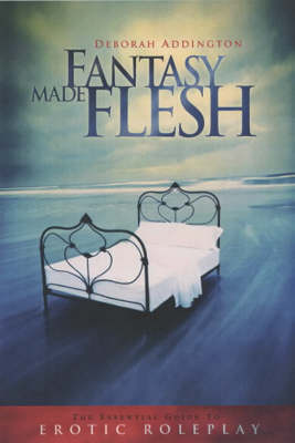 Fantasy Made Flesh: The Essential Guide to Erotic Roleplay (Paperback)