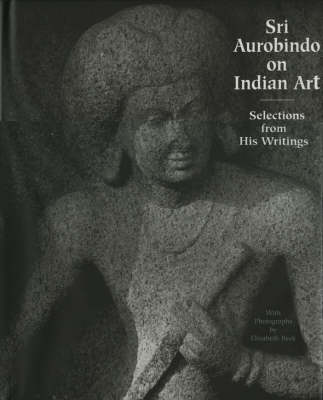 Sri Aurobindo on Indian Art: Selections from His Writings (Hardback)