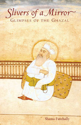 Slivers of a Mirror: Glimpses of the Ghazal (Hardback)