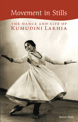 Movement in Stills: The Dance and Life of Kumudini Lakhia (Hardback)