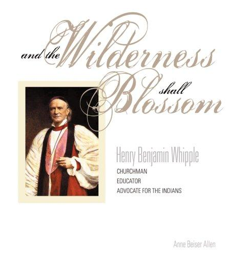 And the Wilderness Shall Blossom: Henry Benajamin Whiple, Churhcman, Educator and Advocate for the Indians (Hardback)