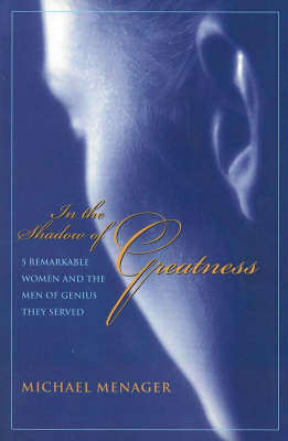 In the Shadow of Greatness: Five Remarkable Women & the Men of Genius They Served (Paperback)