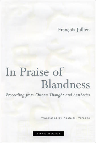 In Praise of Blandness: Proceeding from Chinese Thought and Aesthetics - Zone Books (Hardback)