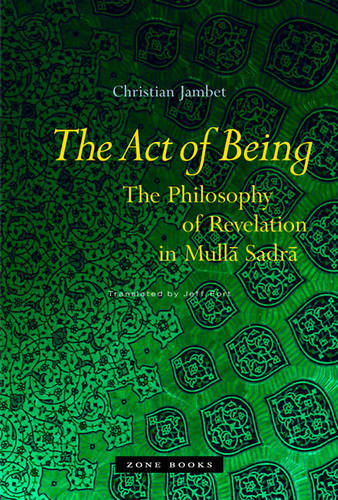 The Act of Being: The Philosophy of Revelation in Mulla Sadra - Zone Books (Hardback)