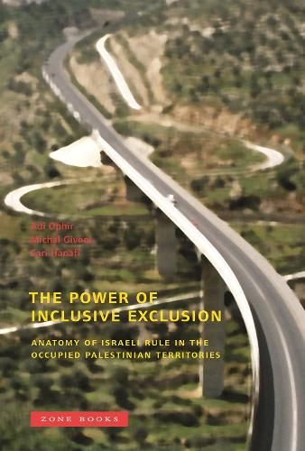 The Power of Inclusive Exclusion: Anatomy of Israeli Rule in the Occupied Palestinian Territories - Zone Books (Hardback)