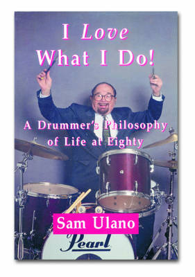 I Love What I Do!: A Drummers Philosophy of Life at Eighty (Paperback)