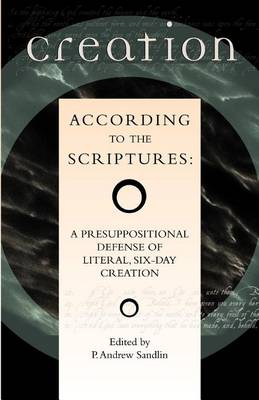 Creation According to the Scriptures: A Presuppositional Defense of Literal, Six-day Creation (Paperback)