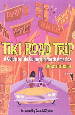 Tiki Road Trip: A Guide to Tiki Culture in North America (Paperback)