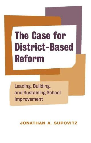 The Case for District-Based Reform: Leading, Building, and Sustaining School Improvement (Paperback)