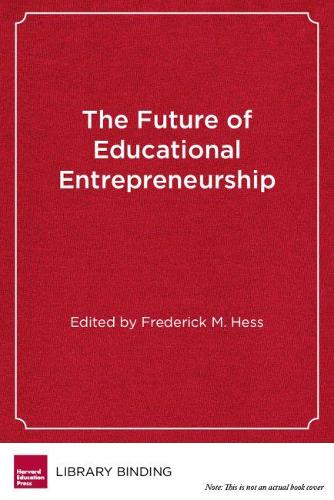 The Future of Educational Entrepreneurship: Possibilities for School Reform (Hardback)