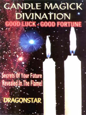 Candle Magick Divination: Good Luck - Good Fortune Secrets of Your Future Revealed in the Flame! (Paperback)