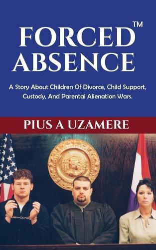 Forced Absence: A Story about Children of Divorce, Child Support, Custody, and Parental Alienation Wars. (Paperback)