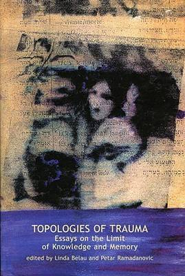 Topologies of Trauma: Essays on the Limit of Knowledge and Memory - Contemporary Theory S. (Hardback)