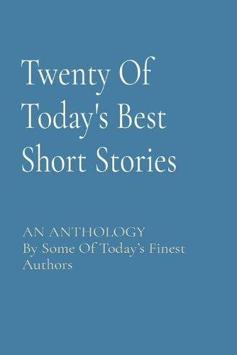 Twenty Of Today's Best Short Stories: AN ANTHOLOGY By Some Of Today's Finest Authors (Paperback)