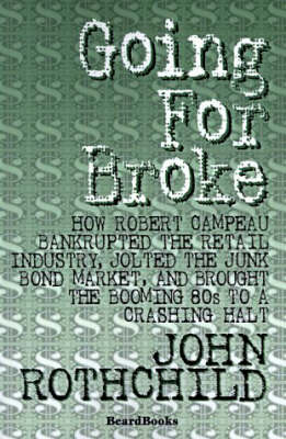 Going for Broke: How Robert Campeau Bankrupted the Retail Industry, Jolted the Junk Bond Market, and Brought the Booming 80s to a Crashing Halt (Paperback)