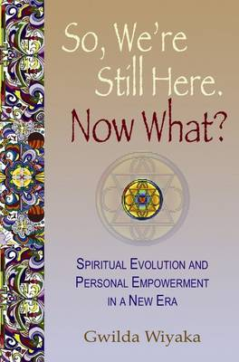 So, We're Still Here. Now What?: Spiritual Evolution & Personal Empowerment in a New Era (Paperback)