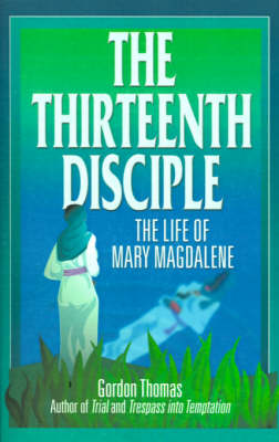 The Thirteenth Disciple: the Life of Mary Magdalene: The Life of Mary Magdalene (Paperback)
