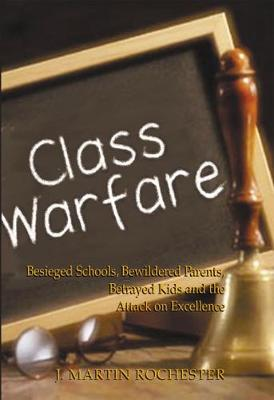 Class Warfare: Besieged Schools, Bewildered Parents, Betrayed Kids and the Attack on Excellence (Hardback)