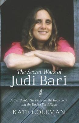 The Secret Wars of Judi Bari: A Car Bomb, the Fight for the Redwoods and the End of Earth First! (Hardback)