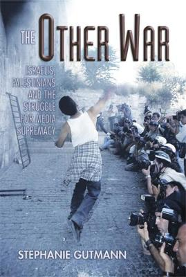 The Other War: Israelis, Palestinians and the Struggle for Media Supremacy (Hardback)