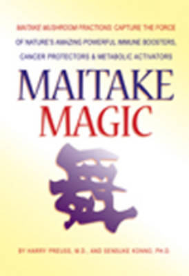 Maitake Magic: Maitake Mushroom Fractions: Capture the Force of Nature's Amazing Powerful Immune Boosters, Cancer Protectors & Metabolic Activators (Paperback)