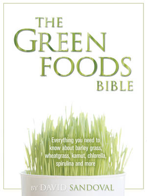 The Green Foods Bible: Everything You Need to Know About Barley Grass, Wheatgrass, Kamut, Chlorella, Spirulina and More (Paperback)
