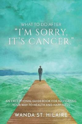 "What To Do After ""I'm sorry, it's cancer."": An Exceptional Guidebook for Navigating Your Way to Health and Happiness (Paperback)"