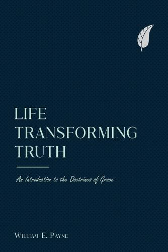 Life-Transforming Truth: An Introduction to the Doctrines of Grace (Paperback)
