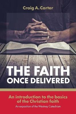 Faith Once Delivered: An Introduction to the Basics of the Christian Faith-An Exposition of the Westney Catechism (Paperback)
