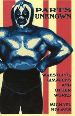 Parts Unknown: Wrestling, Gimmicks and Other Works (Paperback)