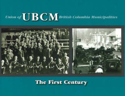 UBCM (Union of British Columbia Municipalities): The First Century (Hardback)