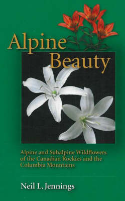 Alpine Beauty: Alpine and Subalpine Wildflowers of the Canadian Rockies and the Columbia Mountains (Paperback)
