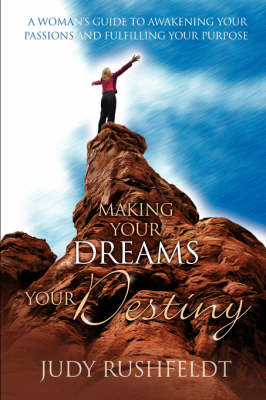 Making Your Dreams Your Destiny: A Woman's Guide to Awakening Your Passions and Fulfilling Your Purpose (Paperback)