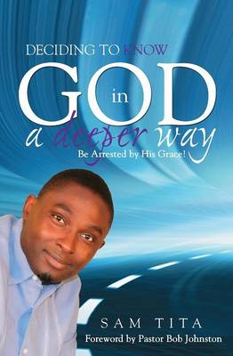 Deciding to Know God in a Deeper Way. Be Arrested by His Grace! (Paperback)