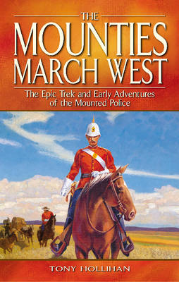 Mounties March West, The: The Epic Trek and Early Adventures of the Mounted Police (Paperback)