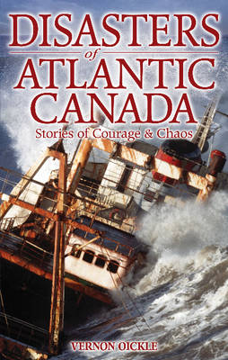 Disasters of Atlantic Canada: Stories of Courage & Chaos (Paperback)