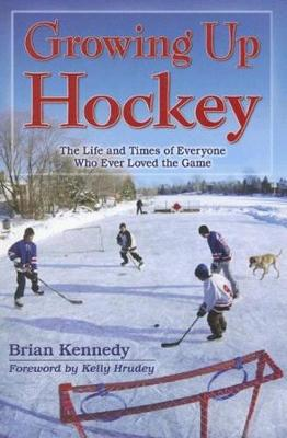 Growing Up Hockey: The Life and Times of Everyone Who Ever Loved the Game (Paperback)