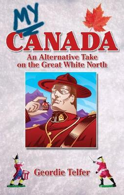 My Canada: An Alternative Take on the Great White North (Paperback)