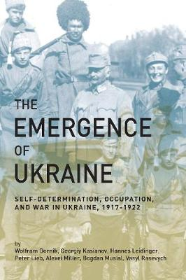 The Emergence of Ukraine: Self-Determination, Occupation, and War in Ukraine, 1917-1922 (Paperback)