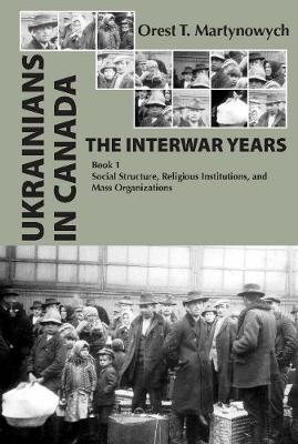 Ukrainians in Canada: the Interwar Years: Book 1, Social Structure, Religious Institutions, and Mass Organizations (Hardback)